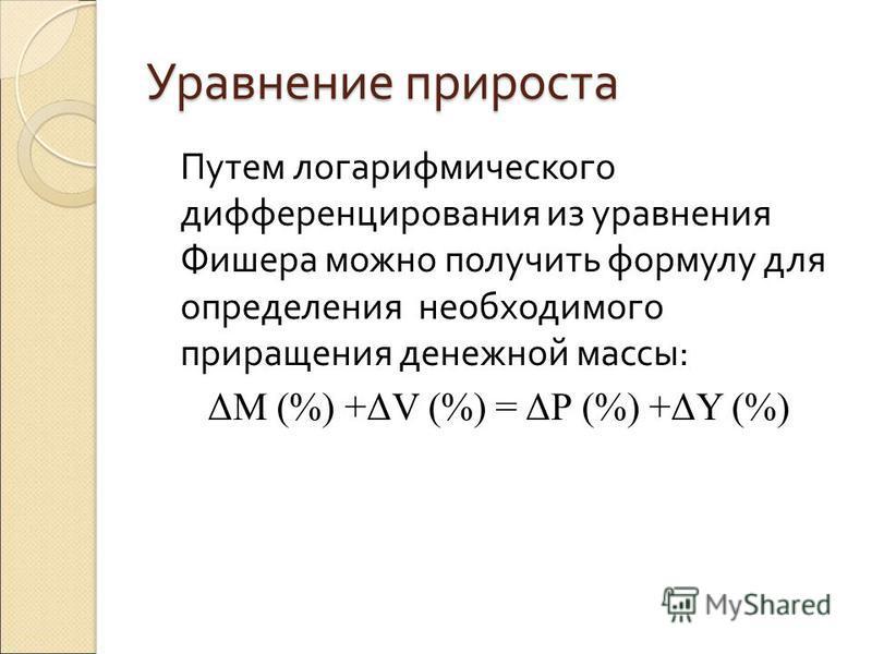 Уравнение прироста Путем логарифмического дифференцирования из уравнения Фишера можно получить формулу для определения необходимого приращения денежной массы: ΔM (%) +ΔV (%) = ΔР (%) +ΔY (%)