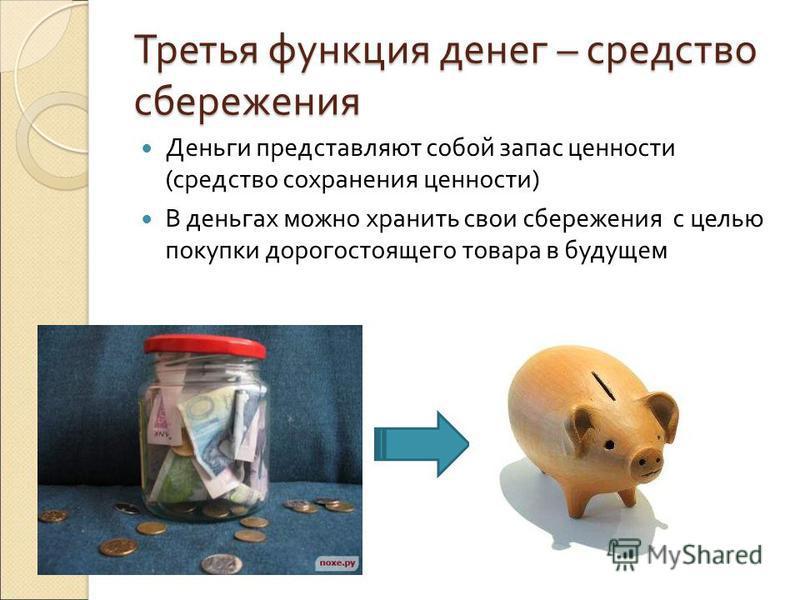 Третья функция денег – средство сбережения Деньги представляют собой запас ценности (средство сохранения ценности) В деньгах можно хранить свои сбережения с целью покупки дорогостоящего товара в будущем