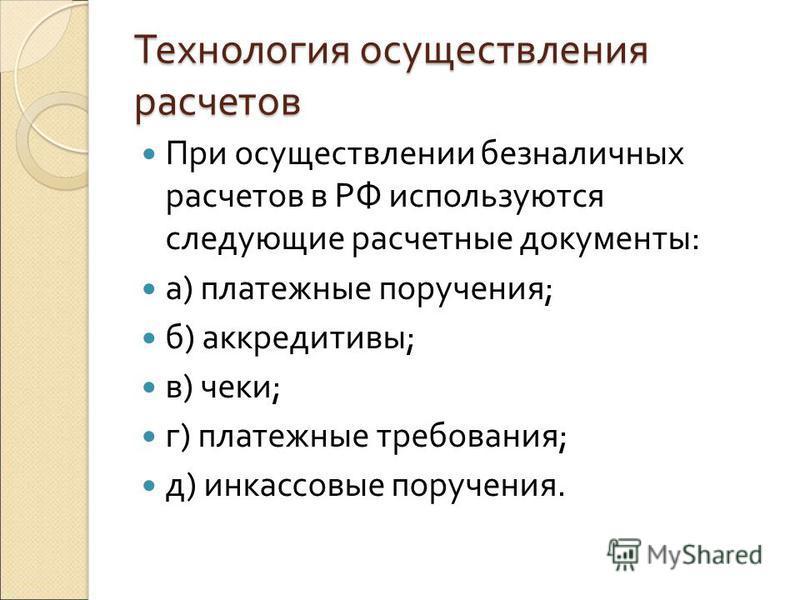 Технология осуществления расчетов При осуществлении безналичных расчетов в РФ используются следующие расчетные документы: а) платежные поручения; б) аккредитивы; в) чеки; г) платежные требования; д) инкассовые поручения.