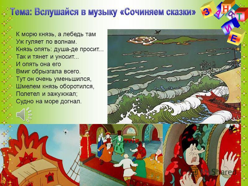 А Н З Я Т К морю князь, а лебедь там Уж гуляет по волнам. Князь опять: душа-де просит... Так и тянет и уносит... И опять она его Вмиг обрызгала всего. Тут он очень уменьшился, Шмелем князь оборотился, Полетел и зажужжал; Судно на море догнал. И Е