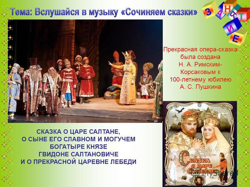 А Н З Я Т Е И Прекрасная опера-сказка была создана Н. А. Римским- Корсаковым к 100-летнему юбилею А. С. Пушкина СКАЗКА О ЦАРЕ САЛТАНЕ, О СЫНЕ ЕГО СЛАВНОМ И МОГУЧЕМ БОГАТЫРЕ КНЯЗЕ ГВИДОНЕ САЛТАНОВИЧЕ И О ПРЕКРАСНОЙ ЦАРЕВНЕ ЛЕБЕДИ