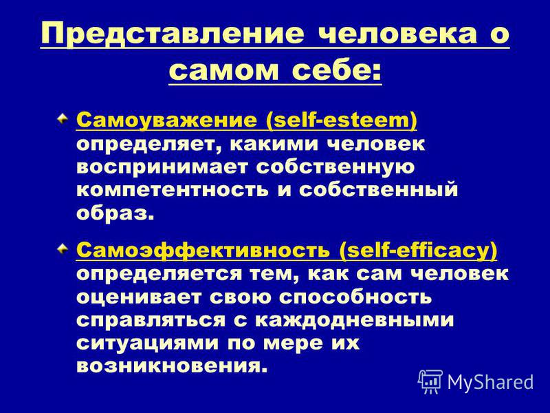 Представление человека о самом себе: Самоуважение (self-esteem) определяет, какими человек воспринимает собственную компетентность и собственный образ. Самоэффективность (self-efficacy) определяется тем, как сам человек оценивает свою способность спр