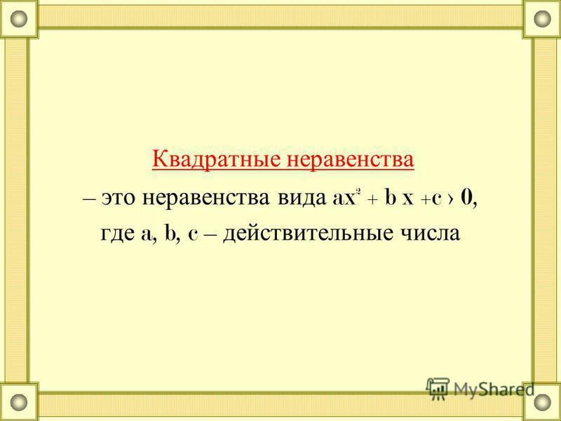 Квадратные неравенства – это неравенства вида ax² + b x +c > 0, где a, b, c – действительные числа