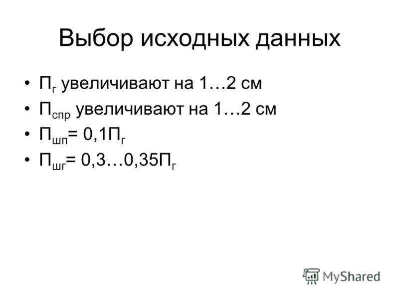 Выбор исходных данных П г увеличивают на 1…2 см П спр увеличивают на 1…2 см П шп = 0,1П г П шг = 0,3…0,35П г