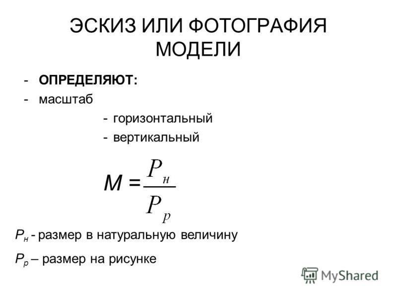 ЭСКИЗ ИЛИ ФОТОГРАФИЯ МОДЕЛИ -ОПРЕДЕЛЯЮТ: -масштаб -горизонтальный -вертикальный М = Р н - размер в натуральную величину Р р – размер на рисунке