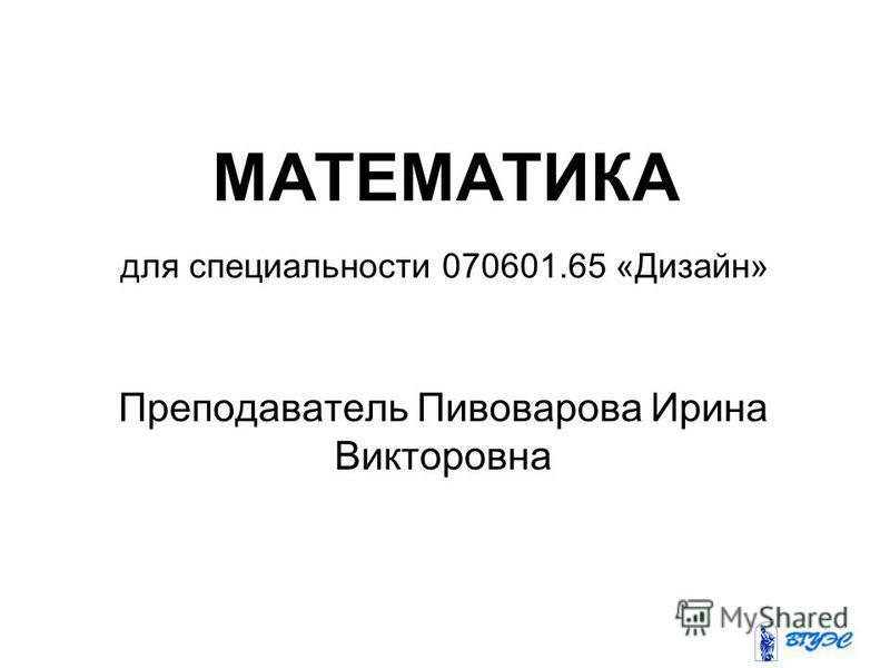 МАТЕМАТИКА для специальности 070601.65 «Дизайн» Преподаватель Пивоварова Ирина Викторовна