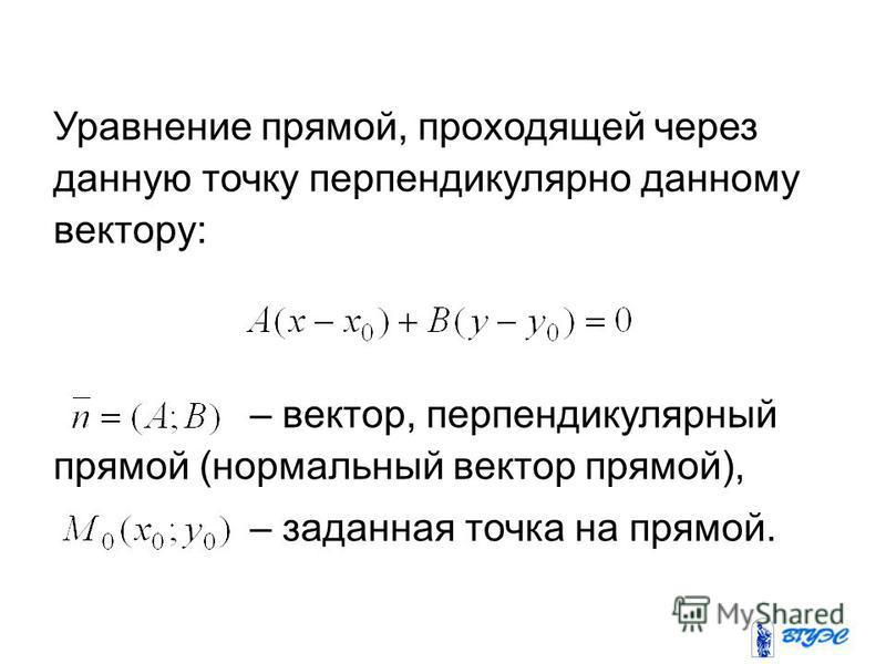 Уравнение прямой, проходящей через данную точку перпендикулярно данному вектору: – вектор, перпендикулярный прямой (нормальный вектор прямой), – заданная точка на прямой.