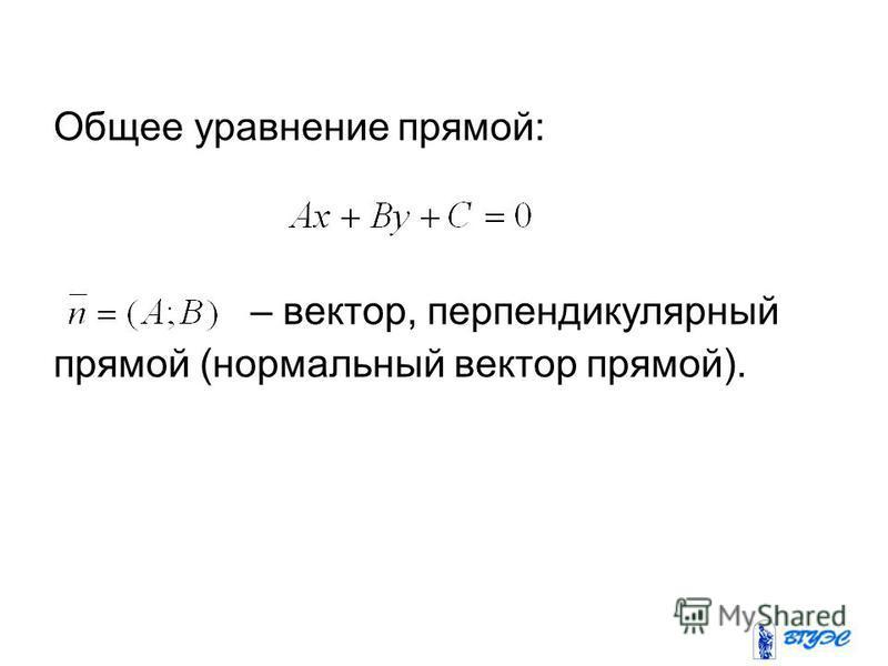Общее уравнение прямой: – вектор, перпендикулярный прямой (нормальный вектор прямой).