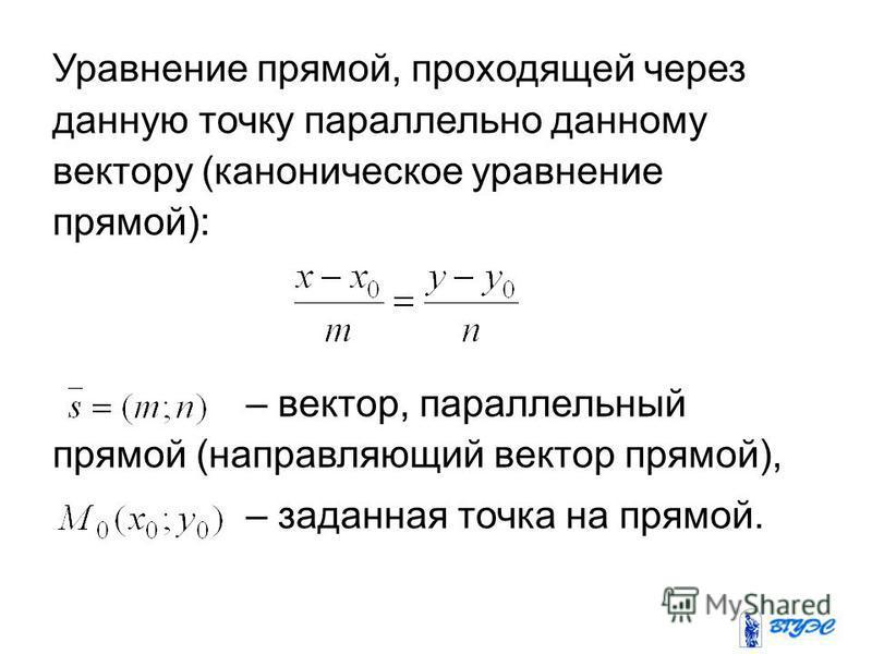 Уравнение прямой, проходящей через данную точку параллельно данному вектору (каноническое уравнение прямой): – вектор, параллельный прямой (направляющий вектор прямой), – заданная точка на прямой.