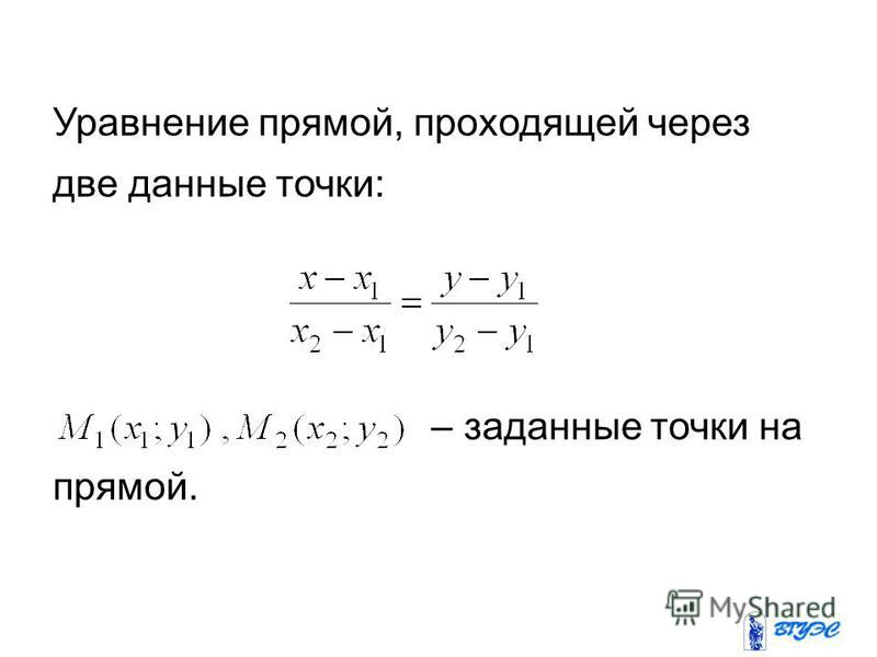 Уравнение прямой, проходящей через две данные точки: – заданные точки на прямой.
