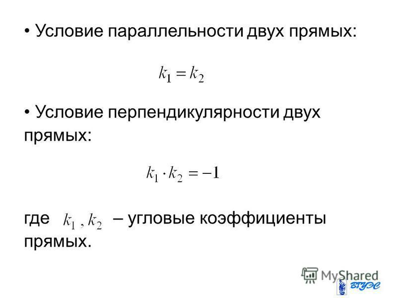 Условие параллельности двух прямых: Условие перпендикулярности двух прямых: где – угловые коэффициенты прямых.