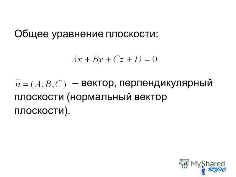 Общее уравнение плоскости: – вектор, перпендикулярный плоскости (нормальный вектор плоскости).