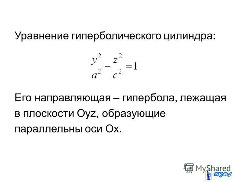 Уравнение гиперболического цилиндра: Его направляющая – гипербола, лежащая в плоскости Оуz, образующие параллельны оси Ох.