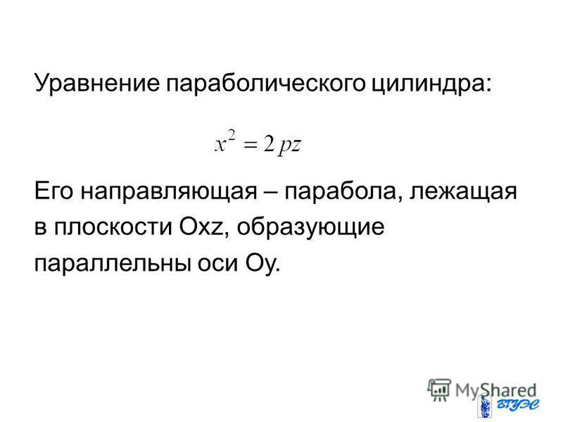 Уравнение параболического цилиндра: Его направляющая – парабола, лежащая в плоскости Охz, образующие параллельны оси Оу.