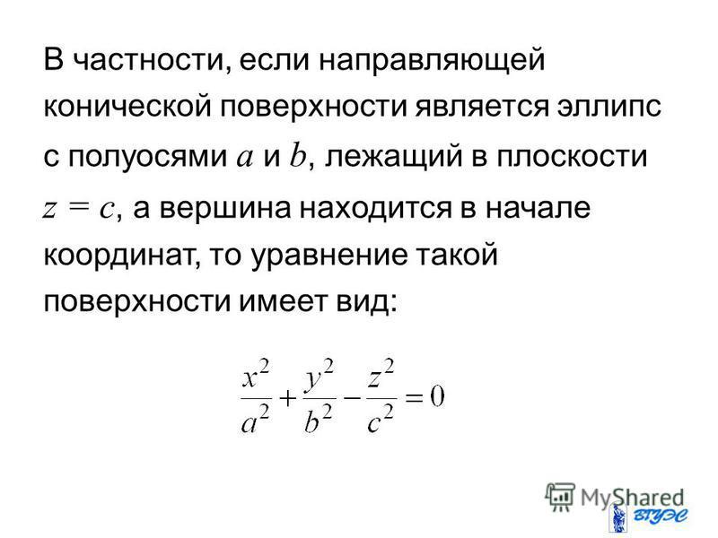 В частности, если направляющей конической поверхности является эллипс с полуосями a и b, лежащий в плоскости z = c, а вершина находится в начале координат, то уравнение такой поверхности имеет вид:
