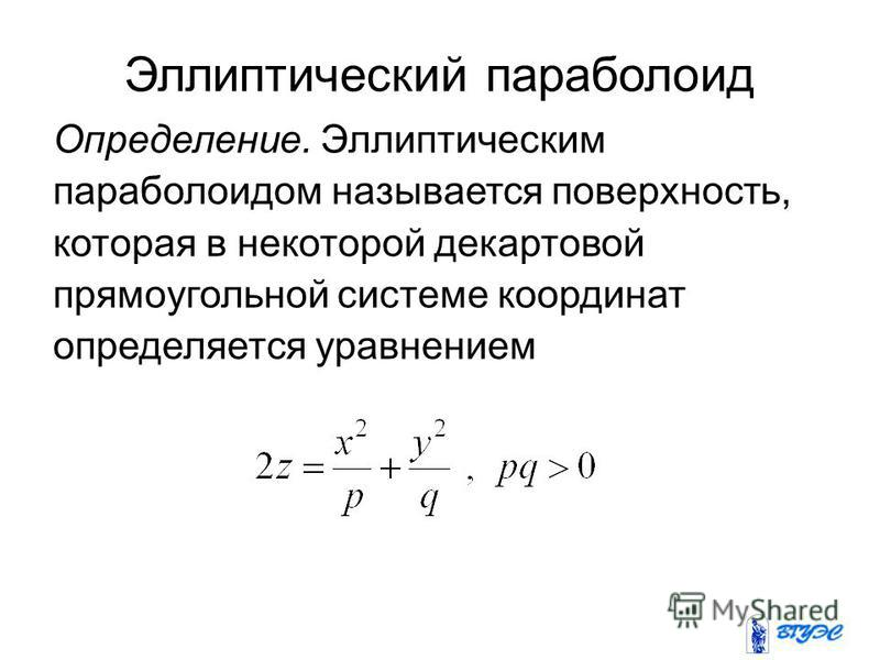 Эллиптический параболоид Определение. Эллиптическим параболоидом называется поверхность, которая в некоторой декартовой прямоугольной системе координат определяется уравнением