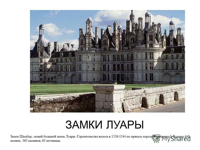 ЗАМКИ ЛУАРЫ Замок Шамбор, самый большой замок Луары. Строительство велось в 1526-1544 по приказу короля Франциска I. В замке 440 комнат, 365 каминов, 63 лестницы.