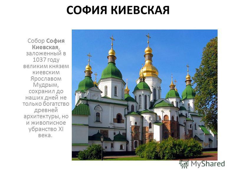 СОФИЯ КИЕВСКАЯ Собор София Киевская, заложенный в 1037 году великим князем киевским Ярославом Мудрым, сохранил до наших дней не только богатство древней архитектуры, но и живописное убранство XI века.