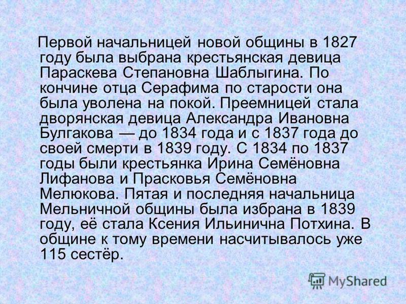 Первой начальницей новой общины в 1827 году была выбрана крестьянская девица Параскева Степановна Шаблыгина. По кончине отца Серафима по старости она была уволена на покой. Преемницей стала дворянская девица Александра Ивановна Булгакова до 1834 года