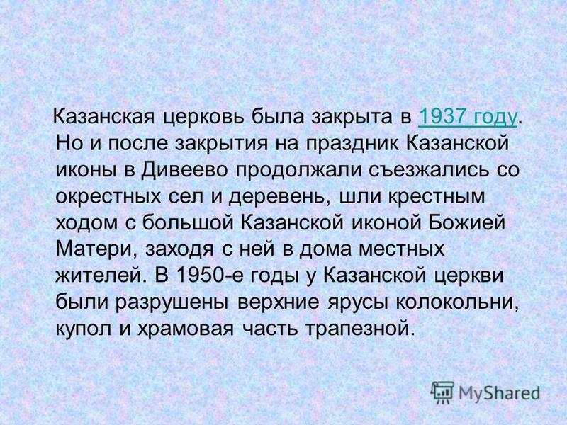 Казанская церковь была закрыта в 1937 году. Но и после закрытия на праздник Казанской иконы в Дивеево продолжали съезжались со окрестных сел и деревень, шли крестным ходом с большой Казанской иконой Божией Матери, заходя с ней в дома местных жителей.