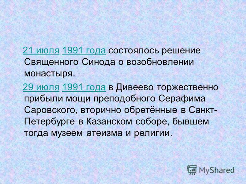 21 июля 1991 года состоялось решение Священного Синода о возобновлении монастыря.21 июля 1991 года 29 июля 1991 года в Дивеево торжественно прибыли мощи преподобного Серафима Саровского, вторично обретённые в Санкт- Петербурге в Казанском соборе, быв