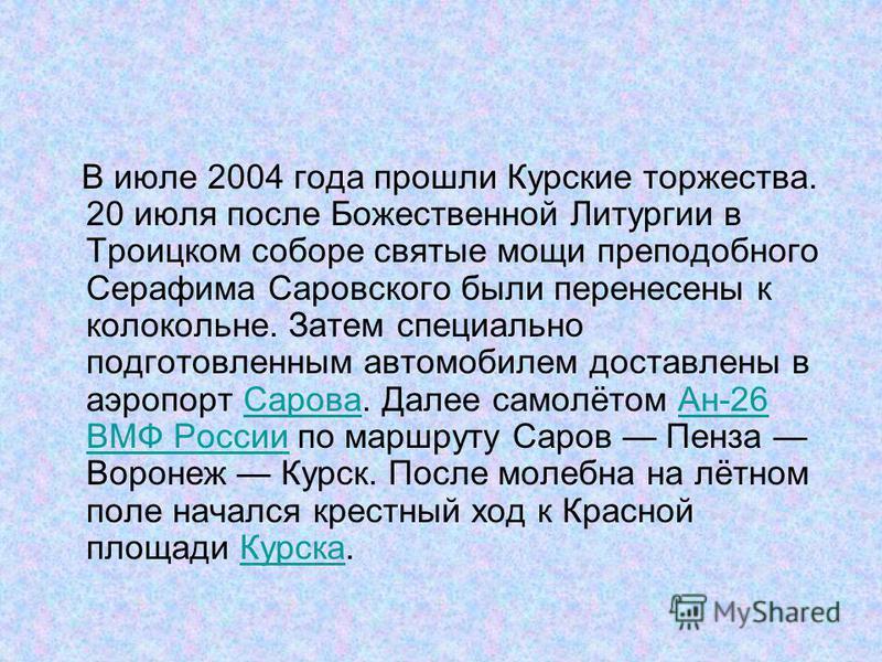 В июле 2004 года прошли Курские торжества. 20 июля после Божественной Литургии в Троицком соборе святые мощи преподобного Серафима Саровского были перенесены к колокольне. Затем специально подготовленным автомобилем доставлены в аэропорт Сарова. Дале