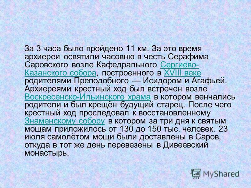 За 3 часа было пройдено 11 км. За это время архиереи освятили часовню в честь Серафима Саровского возле Кафедрального Сергиево- Казанского собора, построенного в XVIII веке родителями Преподобного Исидором и Агафьей. Архиереями крестный ход был встре