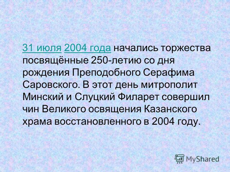 31 июля 2004 года начались торжества посвящённые 250-летию со дня рождения Преподобного Серафима Саровского. В этот день митрополит Минский и Слуцкий Филарет совершил чин Великого освящения Казанского храма восстановленного в 2004 году.31 июля 2004 г