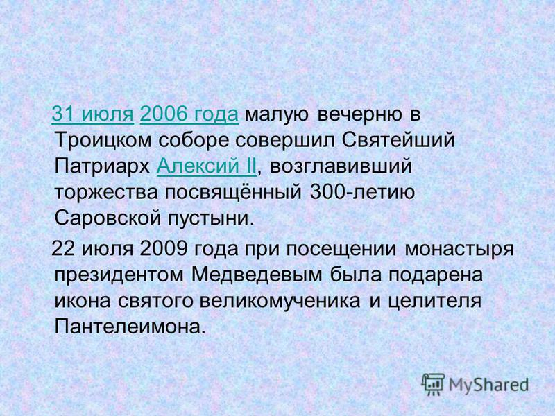 31 июля 2006 года малую вечерню в Троицком соборе совершил Святейший Патриарх Алексий II, возглавивший торжества посвящённый 300-летию Саровской пустыни.31 июля 2006 года Алексий II 22 июля 2009 года при посещении монастыря президентом Медведевым был