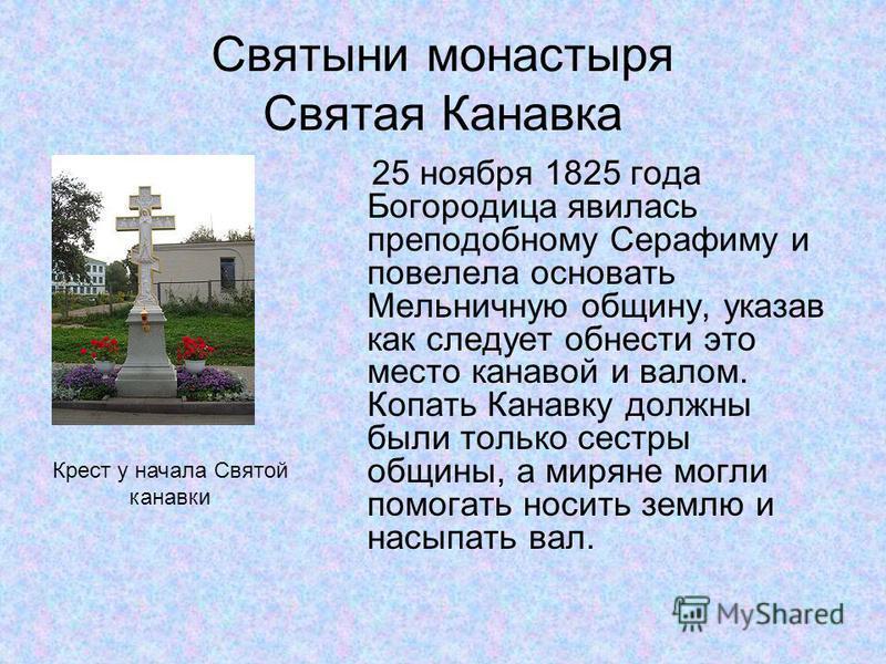Святыни монастыря Святая Канавка 25 ноября 1825 года Богородица явилась преподобному Серафиму и повелела основать Мельничную общину, указав как следует обнести это место канавой и валом. Копать Канавку должны были только сестры общины, а миряне могли
