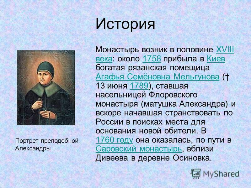 История Монастырь возник в половине XVIII века: около 1758 прибыла в Киев богатая рязанская помещица Агафья Семёновна Мельгунова ( 13 июня 1789), ставшая насельницей Флоровского монастыря (матушка Александра) и вскоре начавшая странствовать по России