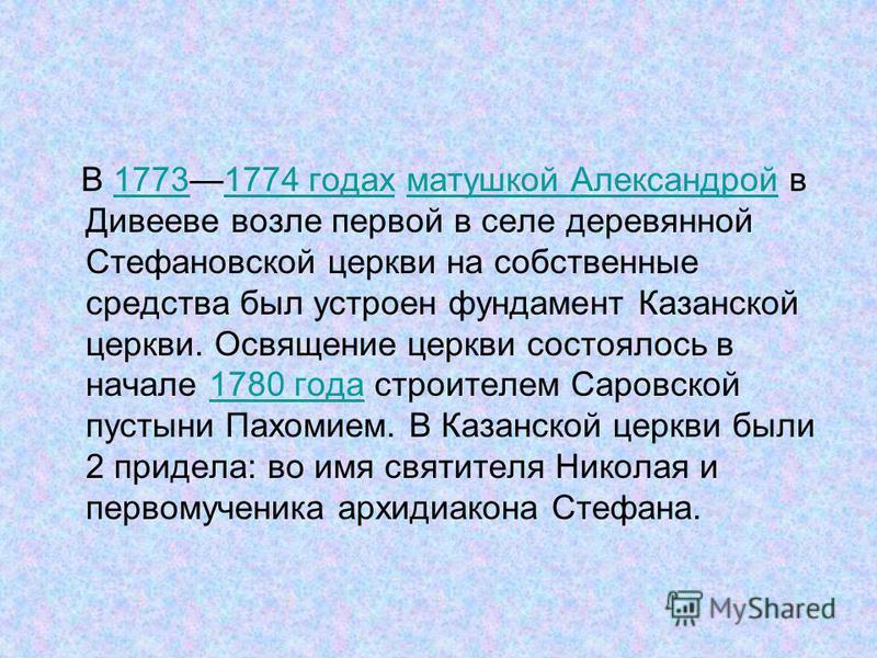 В 17731774 годах матушкой Александрой в Дивееве возле первой в селе деревянной Стефановской церкви на собственные средства был устроен фундамент Казанской церкви. Освящение церкви состоялось в начале 1780 года строителем Саровской пустыни Пахомием. В