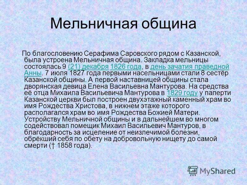 Мельничная община По благословению Серафима Саровского рядом с Казанской, была устроена Мельничная община. Закладка мельницы состоялась 9 (21) декабря 1826 года, в день зачатия праведной Анны. 7 июля 1827 года первыми насельницами стали 8 сестёр Каза