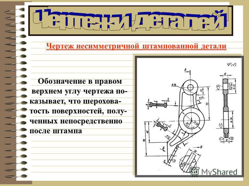 Чертеж несимметричной штампованной детали Обозначение в правом верхнем углу чертежа показывает, что шероховатость поверхностей, полученных непосредственно после штампа