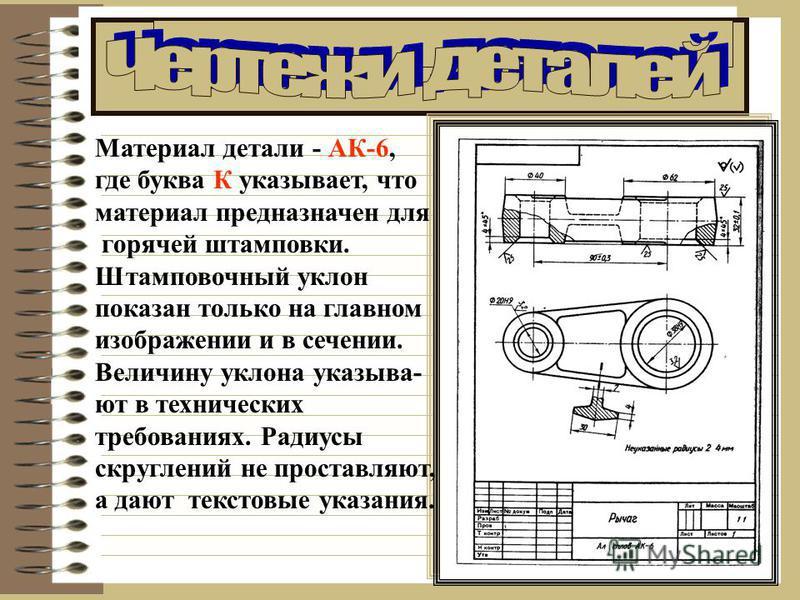 Материал детали - АК-6, где буква К указывает, что материал предназначен для горячей штамповки. Штамповочный уклон показан только на главном изображении и в сечении. Величину уклона указывают в технических требованиях. Радиусы скруглений не проставля