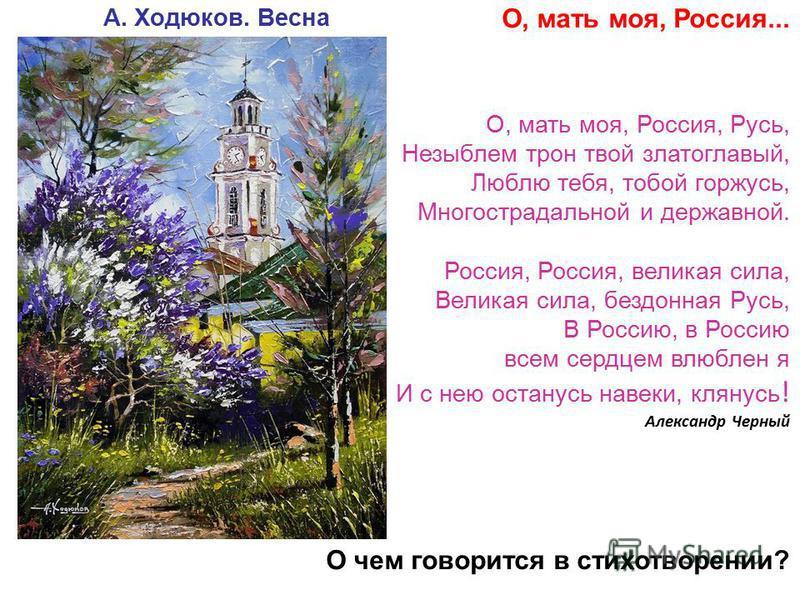 О, мать моя, Россия... О, мать моя, Россия, Русь, Незыблем трон твой златоглавый, Люблю тебя, тобой горжусь, Многострадальной и державной. Россия, Россия, великая сила, Великая сила, бездонная Русь, В Россию, в Россию всем сердцем влюблен я И с нею о