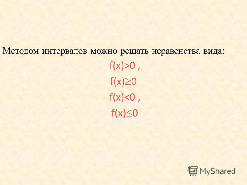 Методом интервалов можно решать неравенства вида: f(х)>0, f(х) 0 f(х)<0, f(х) 0