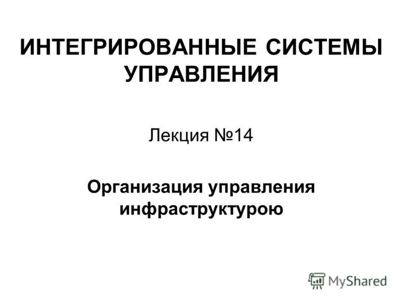 ИНТЕГРИРОВАННЫЕ СИСТЕМЫ УПРАВЛЕНИЯ Лекция 14 Организация управления инфраструктурою
