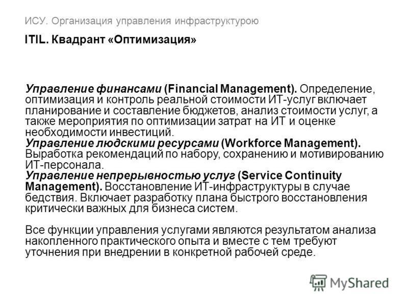 ИСУ. Организация управления инфраструктурою ITIL. Квадрант «Оптимизация» Управление финансами (Financial Management). Определение, оптимизация и контроль реальной стоимости ИТ-услуг включает планирование и составление бюджетов, анализ стоимости услуг