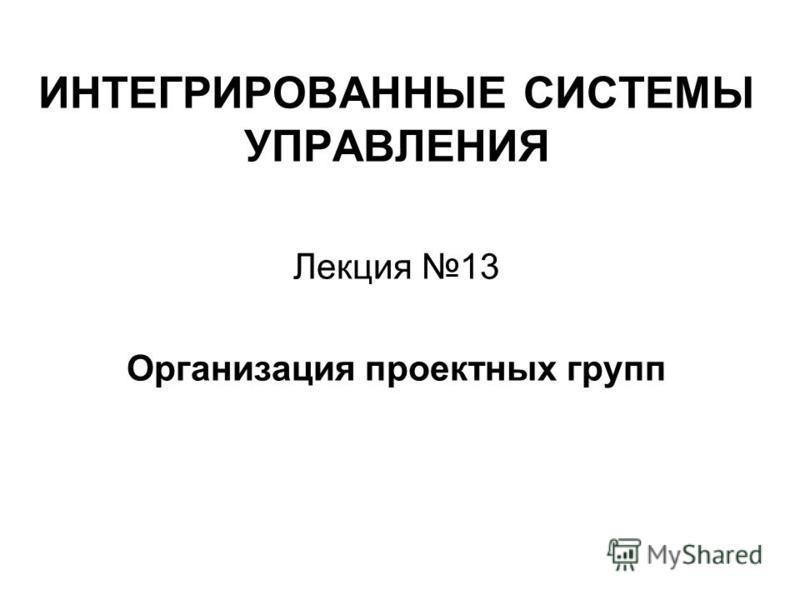 ИНТЕГРИРОВАННЫЕ СИСТЕМЫ УПРАВЛЕНИЯ Лекция 13 Организация проектных групп