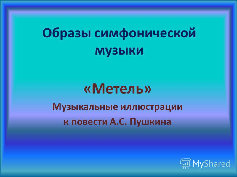 Образы симфонической музыки «Метель» Музыкальные иллюстрации к повести А.С. Пушкина