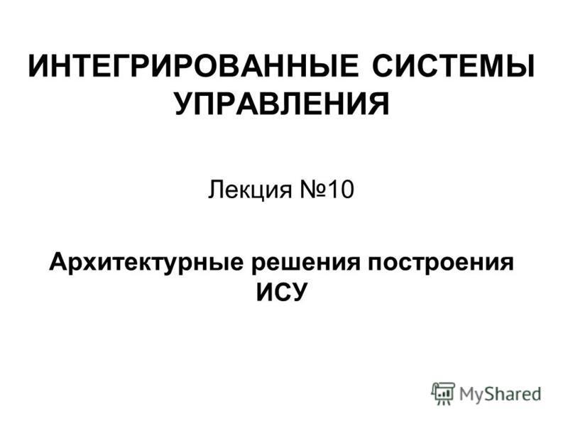 ИНТЕГРИРОВАННЫЕ СИСТЕМЫ УПРАВЛЕНИЯ Лекция 10 Архитектурные решения построения ИСУ