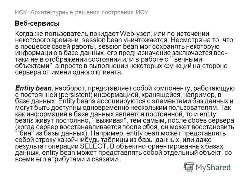 ИСУ. Архитектурные решения построения ИСУ Веб-сервисы Когда же пользователь покидает Web-узел, или по истечении некоторого времени, session bean уничтожается. Несмотря на то, что в процессе своей работы, session bean мог сохранять некоторую информаци