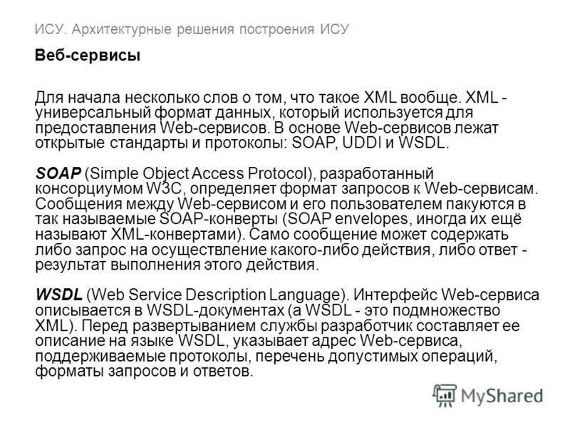 ИСУ. Архитектурные решения построения ИСУ Веб-сервисы Для начала несколько слов о том, что такое XML вообще. XML - универсальный формат данных, который используется для предоставления Web-сервисов. В основе Web-сервисов лежат открытые стандарты и про