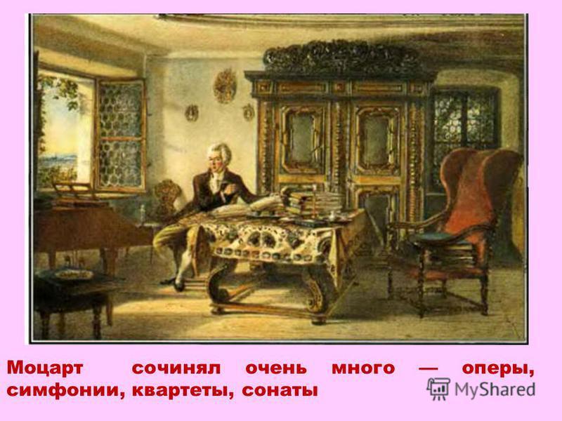 Моцарт сочинял очень много оперы, симфонии, квартеты, сонаты
