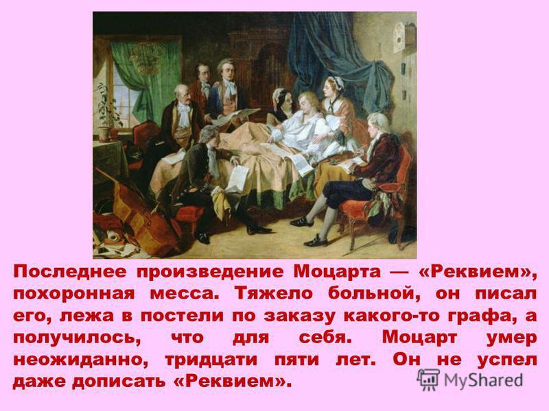 Последнее произведение Моцарта «Реквием», похоронная месса. Тяжело больной, он писал его, лежа в постели по заказу какого-то графа, а получилось, что для себя. Моцарт умер неожиданно, тридцати пяти лет. Он не успел даже дописать «Реквием».