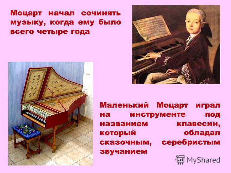 Моцарт начал сочинять музыку, когда ему было всего четыре года Маленький Моцарт играл на инструменте под названием клавесин, который обладал сказочным, серебристым звучанием