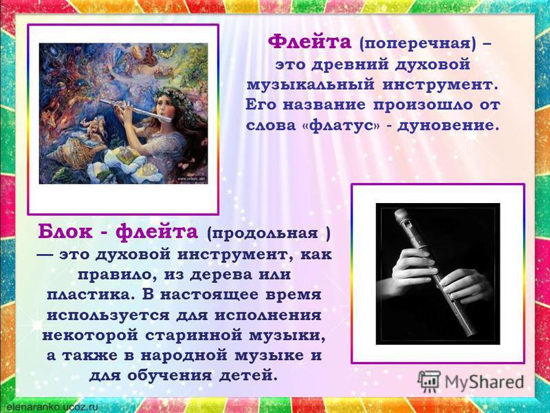 Флейта (поперечная) – это древний духовой музыкальный инструмент. Его название произошло от слова «флатус» - дуновение. Блок - флейта (продольная ) это духовой инструмент, как правило, из дерева или пластика. В настоящее время используется для исполн