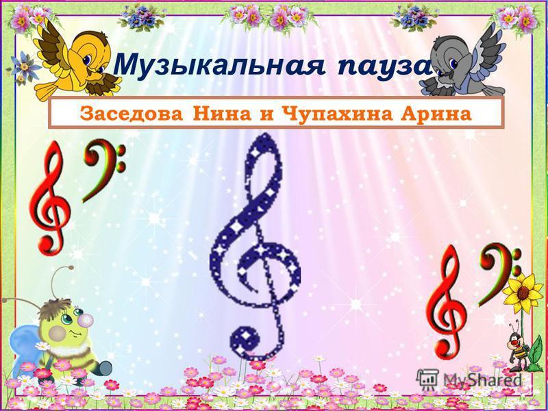 Музыкальн ая пауза Заседова Нина и Чупахина Арина