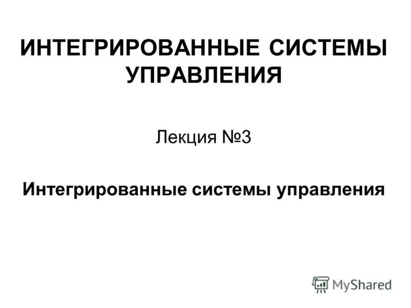 ИНТЕГРИРОВАННЫЕ СИСТЕМЫ УПРАВЛЕНИЯ Лекция 3 Интегрированные системы управления